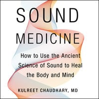 Sound Medicine: How to Use the Ancient Science of Sound to Heal the Body and Mind - Kulreet Chaudhary