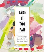 Take It Too Far: Abundant Life, Boundless Love, Unending Grace - Jess Connolly