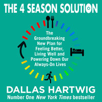 The 4 Season Solution: The Groundbreaking New Plan for Feeling Better, Living Well and Powering Down Our Always-on Lives - Dallas Hartwig