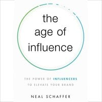 The Age of Influence: The Power of Influencers to Elevate Your Brand - Neal Schaffer