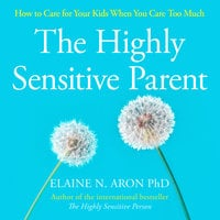 The Highly Sensitive Parent: How to care for your kids when you care too much - Elaine N. Aron