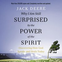 Why I Am Still Surprised by the Power of the Spirit: Discovering How God Speaks and Heals Today - Jack S. Deere