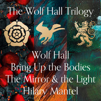 Wolf Hall, Bring Up the Bodies and The Mirror and the Light - Hilary Mantel
