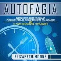 Autofagia: Descubra los Secretos para la Pérdida de Peso, el Rejuvenecimiento y la Curación con el Ayuno Intermitente y Prolongado - Elizabeth Moore