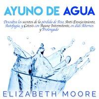 Ayuno de Agua: Descubra los secretos de la pérdida de Peso, Anti-Envejecimiento, Autofagia, y Cetosis con Ayuno Intermitente, en días Alternos y Prolongado - Elizabeth Moore
