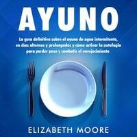 Ayuno: La guía definitiva sobre el ayuno de agua intermitente, en días alternos y prolongados y cómo activar la autofagia para perder peso y combatir el envejecimiento - Elizabeth Moore