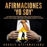 """Afirmaciones """"Yo soy"""": 250 afirmaciones poderosas sobre vivir en abundancia de riqueza, salud, amor, creatividad, autoestima, alegría y felicidad - Hourly Affirmations"""