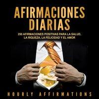 Afirmaciones Diarias: 250 Afirmaciones Positivas Para la Salud, la Riqueza, la Felicidad y el Amor - Hourly Affirmations