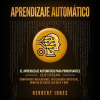 Aprendizaje Automático: El Aprendizaje Automático para principiantes que desean comprender aplicaciones, Inteligencia Artificial, Minería de Datos, Big Data y más - Herbert Jones