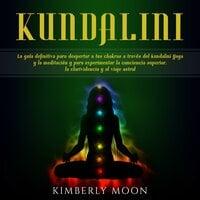 Kundalini: La guía definitiva para despertar a tus chakras a través del Kundalini Yoga y la meditación y para experimentar la conciencia superior, la clarividencia y el viaje astral - Kimberly Moon