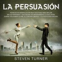 La Persuasión: Técnicas de manipulación muy efectivas para influir en las personas y que hagan voluntariamente lo que usted quiere utilizando la PNL, el control mental y la psicología oscura - Steven Turner