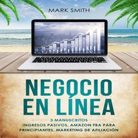 NEGOCIO EN LÍNEA: 3 Manuscritos - Ingresos Pasivos, Amazon FBA Para Principiantes, Marketing De Afiliación (Online Business Spanish Version) - Mark Smith