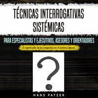 Técnicas interrogativas sistémicas para especialistas y ejecutivos, asesores y orientadores - Hans Patzer