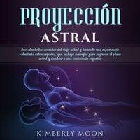 Proyección astral: Desvelando los secretos del viaje astral y teniendo una experiencia voluntaria extracorpórea, que incluye consejos para ingresar al plano astral y cambiar a una conciencia superior - Kimberly Moon
