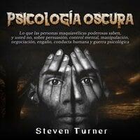 Psicología oscura: Lo que las personas maquiavélicas poderosas saben, y usted no, sobre persuasión, control mental, manipulación, negociación, engaño, conducta humana y guerra psicológica - Steven Turner