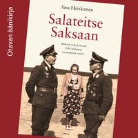 Salateitse Saksaan - Hitlerin valtakuntaan 1944 lähteneet suomalaiset naiset - Anu Heiskanen