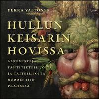 Hullun keisarin hovissa - Alkemisteja, tähtitieteilijöitä ja taiteilijoita Rudolf II:n Prahassa - Pekka Valtonen