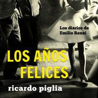 Los diarios de Emilio Renzi. Los años felices - Ricardo Piglia