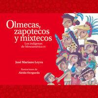Olmecas, zapotecos y mixtecos. Los indígenas de Mesoamérica IV - José Mariano Leyva