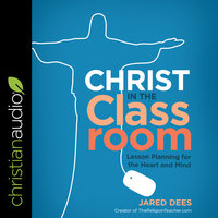 Christ in the Classroom: Lesson Planning for the Heart and Mind - Jared Dees