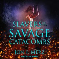 Slavers of the Savage Catacombs - Jon F. Merz