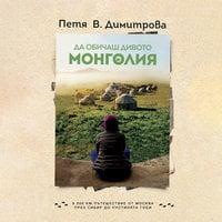 Да обичаш дивото. Монголия - Петя В. Димитрова