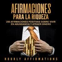 Afirmaciones para la riqueza: 250 afirmaciones positivas sobre vivir en abundancia y atraer dinero - Hourly Affirmations
