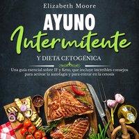 Ayuno intermitente y dieta cetogénica: Una guía esencial sobre IF y Keto, que incluye increíbles consejos para activar la autofagia y para entrar en la cetosis - Elizabeth Moore