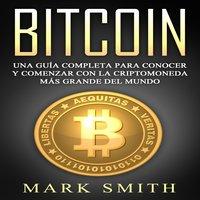 Bitcoin: Una Guía Completa para Conocer y Comenzar con la Criptomoneda más Grande del Mundo (Libro en Español/Bitcoin Book Spanish Version) - Mark Smith