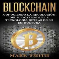 Blockchain: Conociendo la Revolución del Blockchain y la Tecnología detrás de su Estructura (Libro en Español/Blockchain Book Spanish Version) - Mark Smith