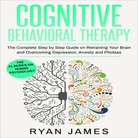 Cognitive Behavioral Therapy: The Complete Step by Step Guide on Retraining Your Brain and Overcoming Depression, Anxiety and Phobias - Ryan James