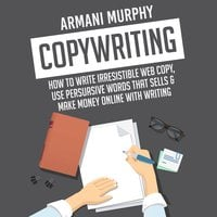 Copywriting: How to Write Irresistible Web Copy, Use Persuasive Words that Sells & Make Money Online With Writing - Armani Murphy