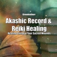 Akashic Record & Reiki Healing: Healing Energy & Your Sacred Wounds - Greenleatherr