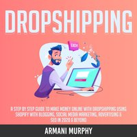 Dropshipping: A Step by Step Guide to Make Money Online With Dropshipping Using Shopify With Blogging, Social Media Marketing, Advertising & SEO in 2020 & Beyond - Armani Murphy