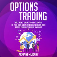Options Trading: Make Money Online From The Comfort of Your Home & Generate Passive Income With Proper Trading Technique & Mindset - Armani Murphy