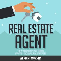 Real Estate Agent: Life & Work Principles of A Highly Effective & Successful Real Estate Agent - Armani Murphy
