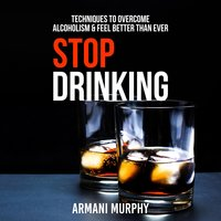 Stop Drinking: Techniques to Overcome Alcoholism & Feel Better Than Ever - Armani Murphy