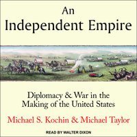 An Independent Empire: Diplomacy & War in the Making of the United States - Michael Taylor, Michael S. Kochin