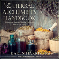 The Herbal Alchemist's Handbook: A Complete Guide to Magickal Herbs and How to Use Them - Karen Harrison