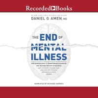 The End of Mental Illness: How Neuroscience Is Transforming Psychiatry and Helping Prevent or Reverse Mood and Anxiety Disorders, ADHD, Addictions, PTSD, Psychosis, Personality Disorders, and More - Daniel G. Amen (M.D.)