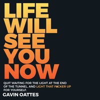 Life Will See You Now: Quit Waiting for the Light at the End of the Tunnel and Light That F*cker Up for Yourself - Gavin Oattes