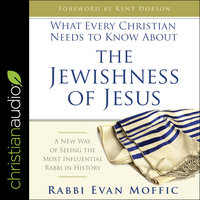 What Every Christian Needs to Know About the Jewishness of Jesus: A New Way of Seeing the Most Influential Rabbi in History - Evan Moffic