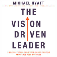 The Vision-Driven Leader: 10 Questions to Focus Your Efforts, Energize Your Team, and Scale Your Business - Michael Hyatt