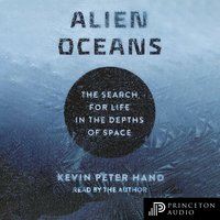 Alien Oceans: The Search for Life in the Depths of Space - Kevin Hand