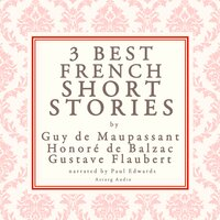 Balzac, Maupassant & Flaubert: 3 best french short stories - Honoré de Balzac, Guy de Maupassant, Gustave Flaubert