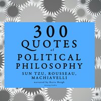 300 quotes of Political philosophy with Rousseau, Sun Tzu & Machiavelli - Sun Tzu, Rousseau, Machiavelli
