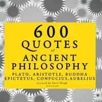 600 quotes of Ancient Philosophy: Confucius, Epictetus, Marcus Aurelius, Plato, Socrates, Aristotle - Plato, Marcus Aurelius, Epictetus, Confucius