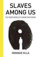 Slaves Among Us: The Hidden World of Human Trafficking - Monique Villa