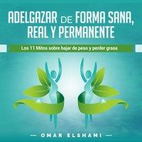 Adelgazar de forma Sana, Real y Permanente: Los 11 Mitos sobre Bajar de Peso y Perder Grasa (Spanish Edition) Kindle Edition - Omar Elshami