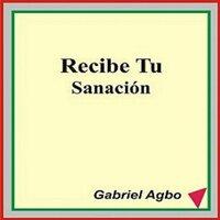Recibe Tu Sanación - Gabriel Agbo